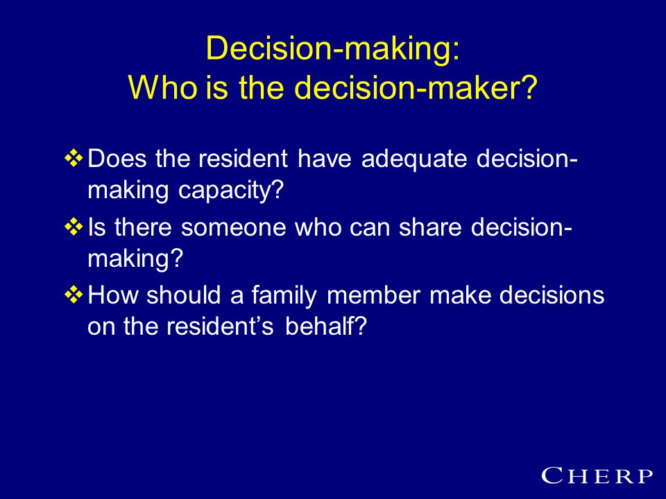 When the resident can't make decisions: Surrogate decision-making standards  Pure autonomy »What a patient wants »Uses advance directives  Substituted judgment »What a patient would have wanted »Uses previous statements  Best interests »What would be best for a patient
