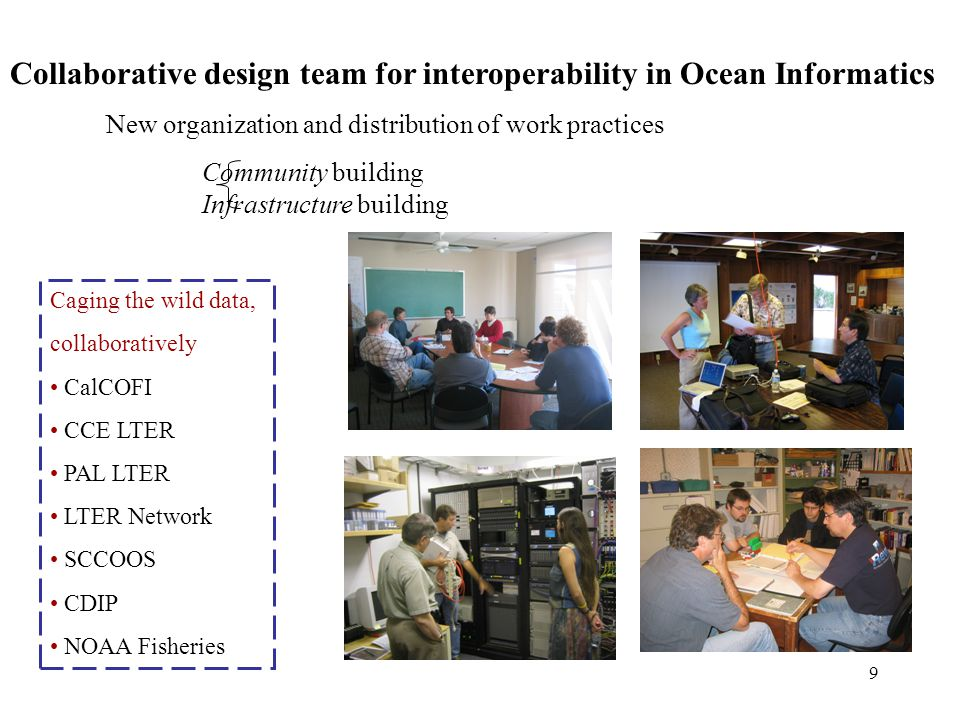 9 Collaborative design team for interoperability in Ocean Informatics New organization and distribution of work practices Community building Infrastructure building Caging the wild data, collaboratively CalCOFI CCE LTER PAL LTER LTER Network SCCOOS CDIP NOAA Fisheries