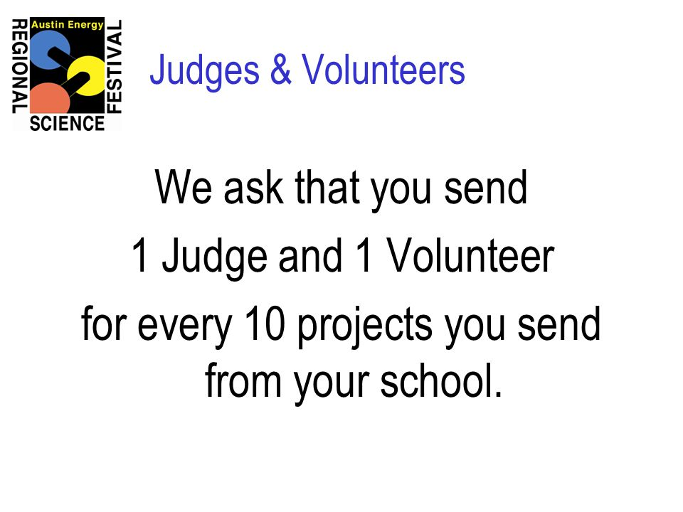 Judges & Volunteers We ask that you send 1 Judge and 1 Volunteer for every 10 projects you send from your school.