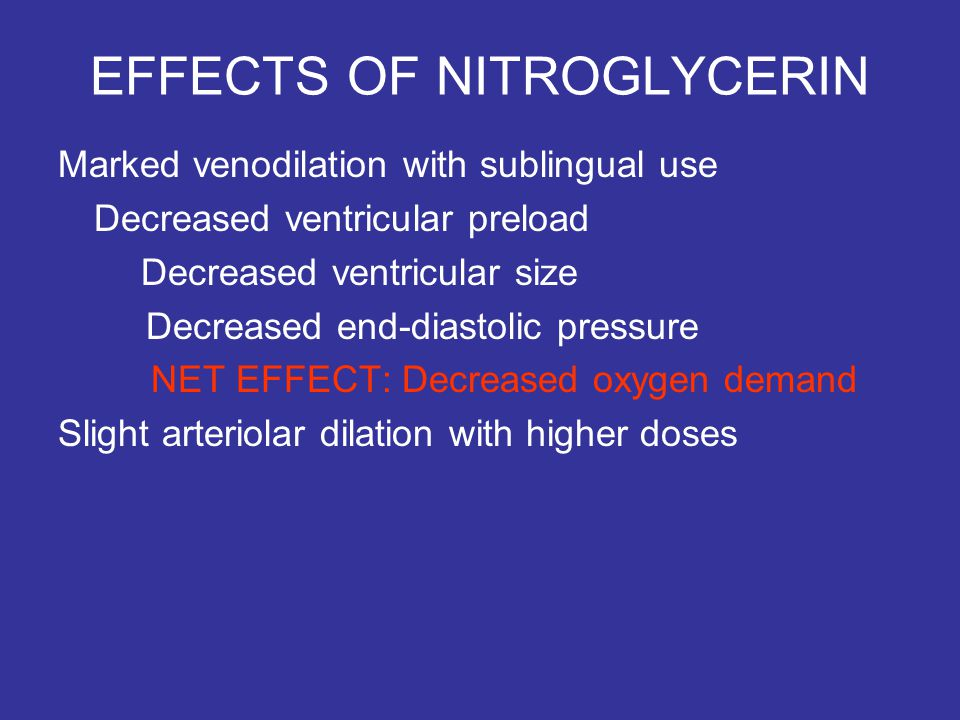 EFFECTS OF NITROGLYCERIN Marked venodilation with sublingual use Decreased ventricular preload Decreased ventricular size Decreased end-diastolic pressure NET EFFECT: Decreased oxygen demand Slight arteriolar dilation with higher doses