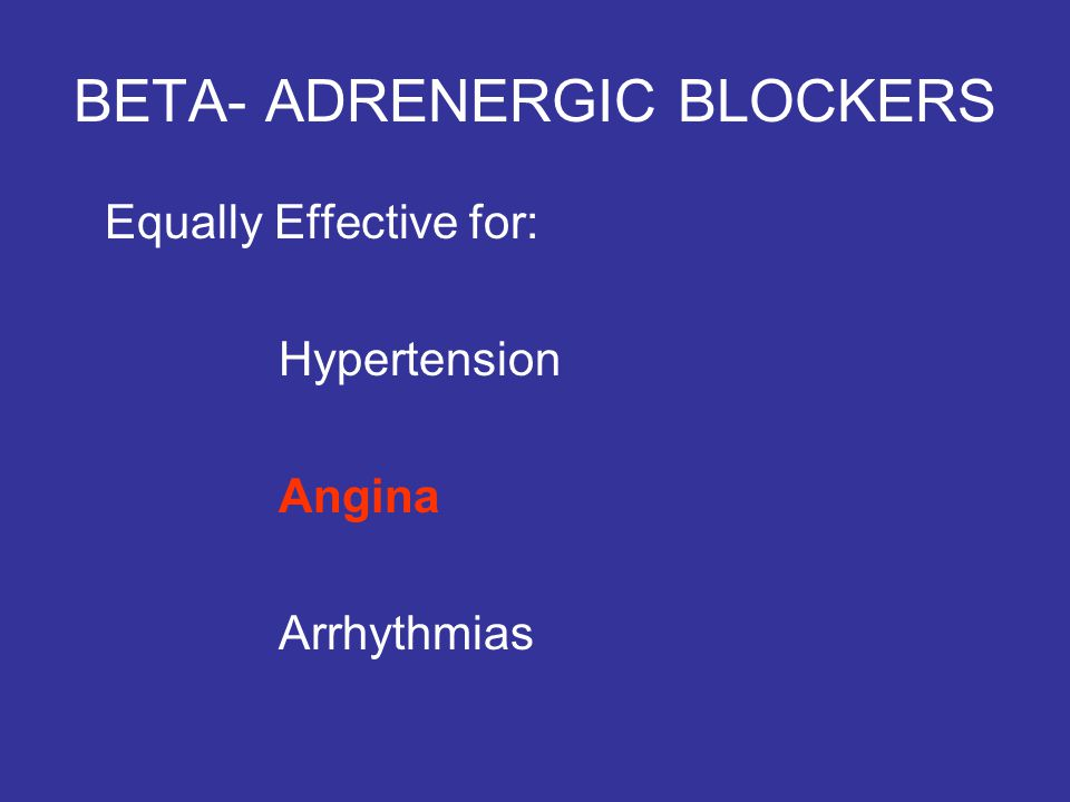 BETA- ADRENERGIC BLOCKERS Equally Effective for: Hypertension Angina Arrhythmias