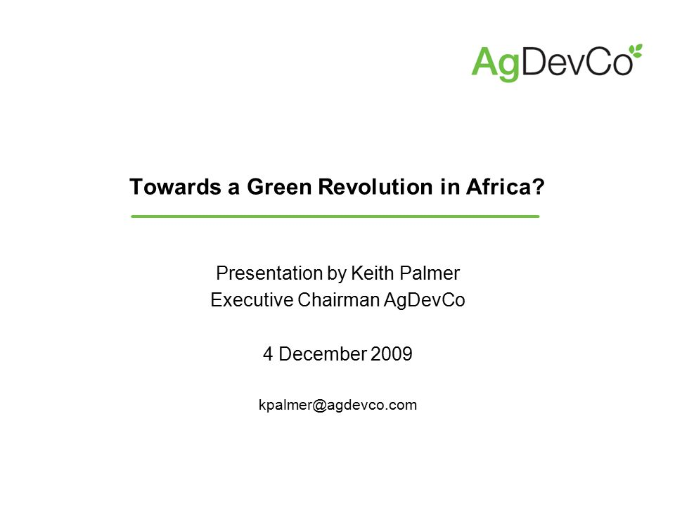 Towards a Green Revolution in Africa? Presentation by Keith Palmer Executive Chairman AgDevCo 4 December 2009 kpalmer@agdevco.com