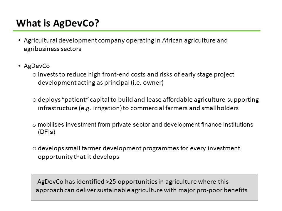 What is AgDevCo? Agricultural development company operating in African agriculture and agribusiness sectors AgDevCo o invests to reduce high front-end