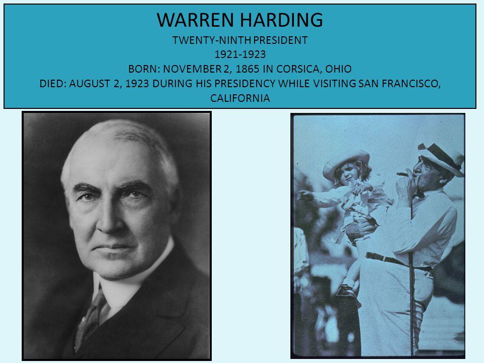 WARREN HARDING TWENTY-NINTH PRESIDENT 1921-1923 BORN: NOVEMBER 2, 1865 IN CORSICA, OHIO DIED: AUGUST 2, 1923 DURING HIS PRESIDENCY WHILE VISITING SAN FRANCISCO, CALIFORNIA