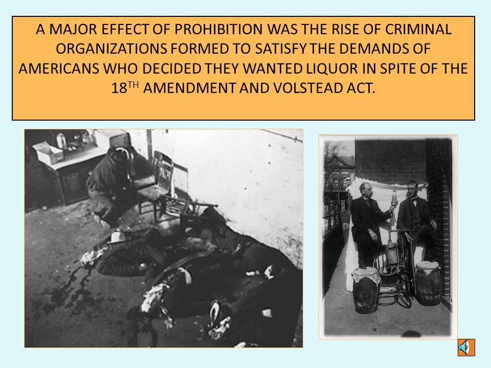 A MAJOR EFFECT OF PROHIBITION WAS THE RISE OF CRIMINAL ORGANIZATIONS FORMED TO SATISFY THE DEMANDS OF AMERICANS WHO DECIDED THEY WANTED LIQUOR IN SPITE OF THE 18 TH AMENDMENT AND VOLSTEAD ACT.