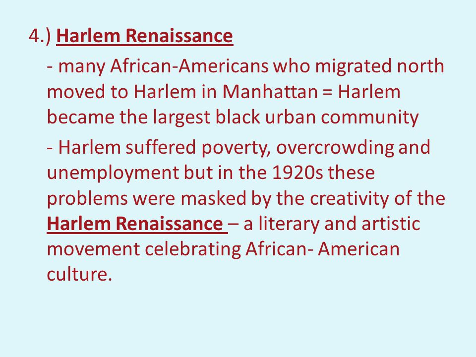 4.) Harlem Renaissance - many African-Americans who migrated north moved to Harlem in Manhattan = Harlem became the largest black urban community - Harlem suffered poverty, overcrowding and unemployment but in the 1920s these problems were masked by the creativity of the Harlem Renaissance – a literary and artistic movement celebrating African- American culture.