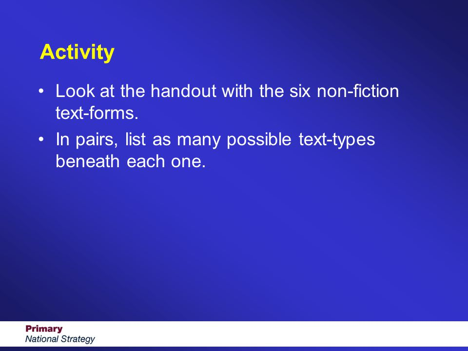 Activity Look at the handout with the six non-fiction text-forms. In pairs, list as many possible text-types beneath each one.