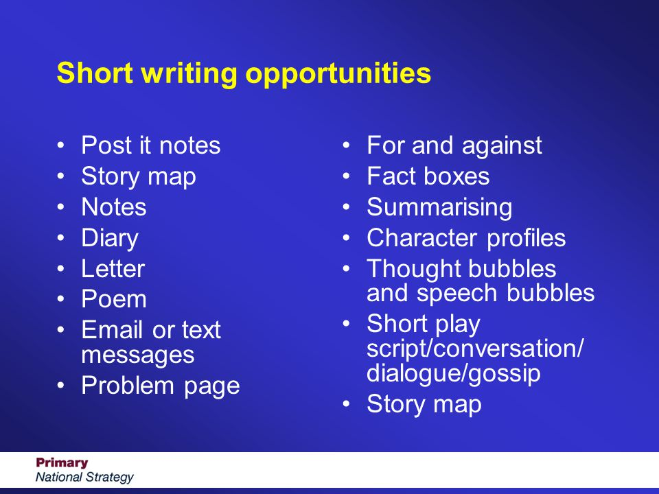 Short writing opportunities Post it notes Story map Notes Diary Letter Poem Email or text messages Problem page For and against Fact boxes Summarising