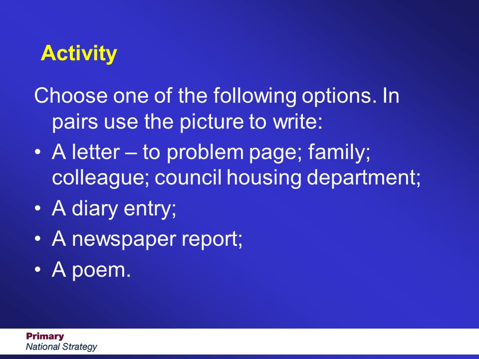 Activity Choose one of the following options. In pairs use the picture to write: A letter – to problem page; family; colleague; council housing depart