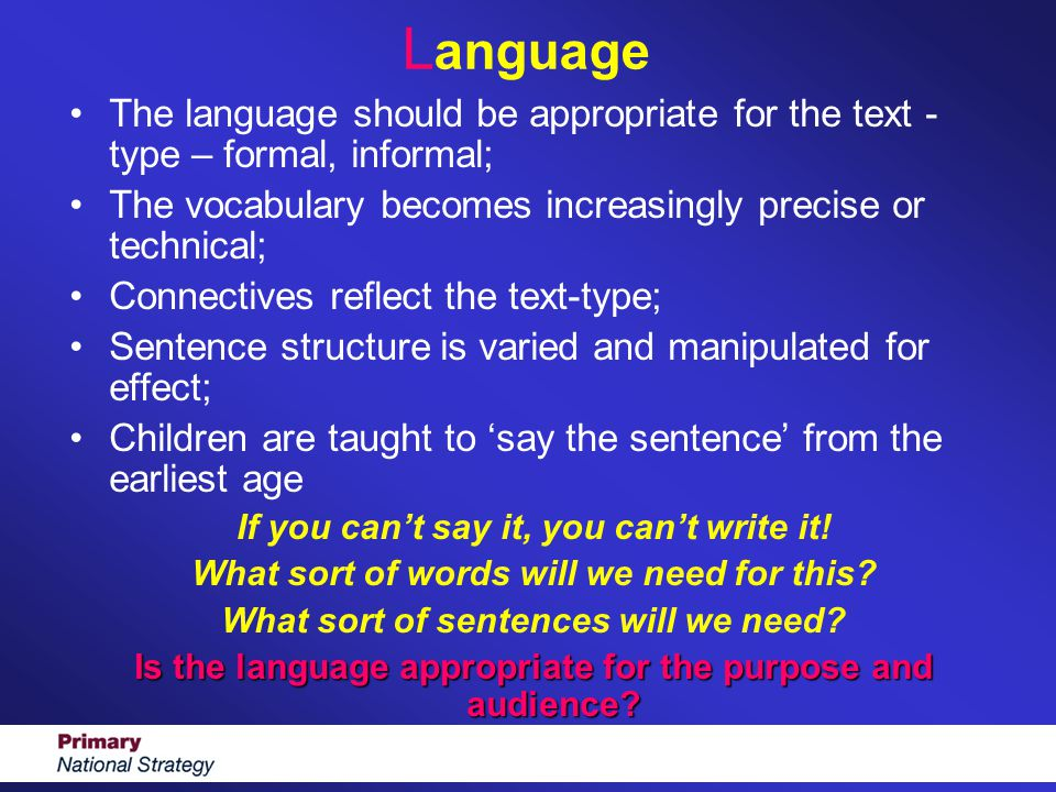 L anguage The language should be appropriate for the text - type – formal, informal; The vocabulary becomes increasingly precise or technical; Connect