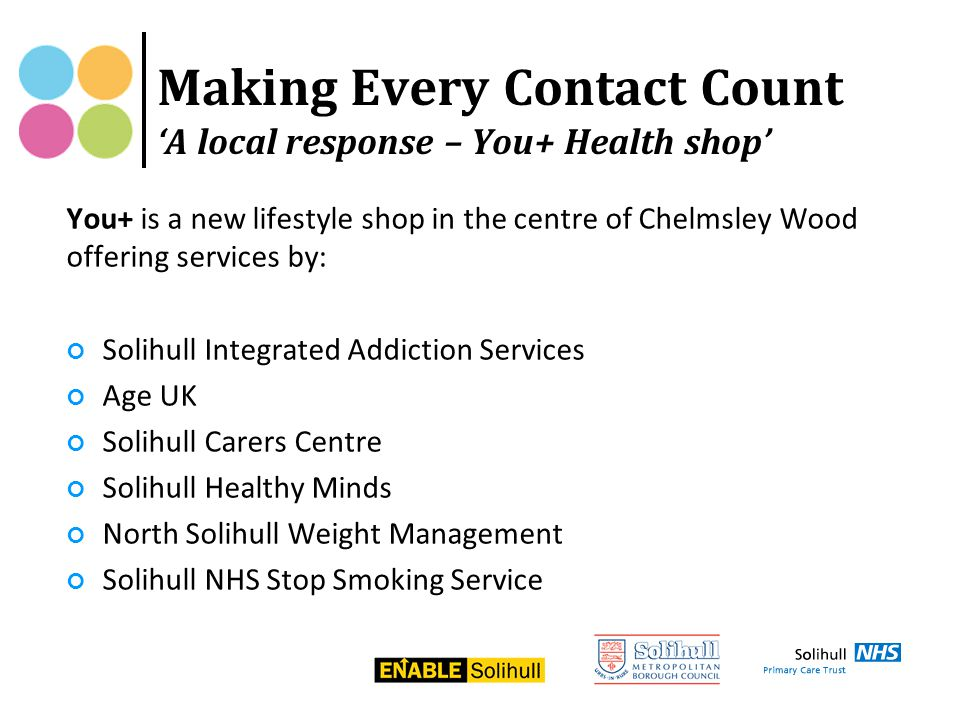 You+ is a new lifestyle shop in the centre of Chelmsley Wood offering services by: Solihull Integrated Addiction Services Age UK Solihull Carers Centre Solihull Healthy Minds North Solihull Weight Management Solihull NHS Stop Smoking Service Making Every Contact Count 'A local response – You+ Health shop'