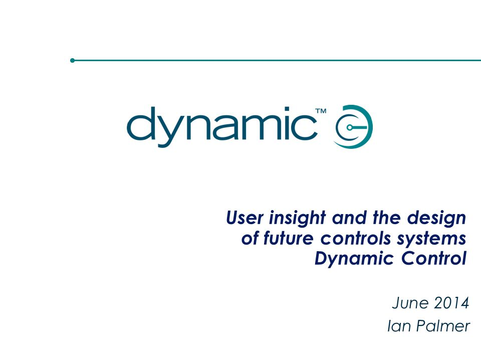 User insight and the design of future controls systems Dynamic Control June 2014 Ian Palmer