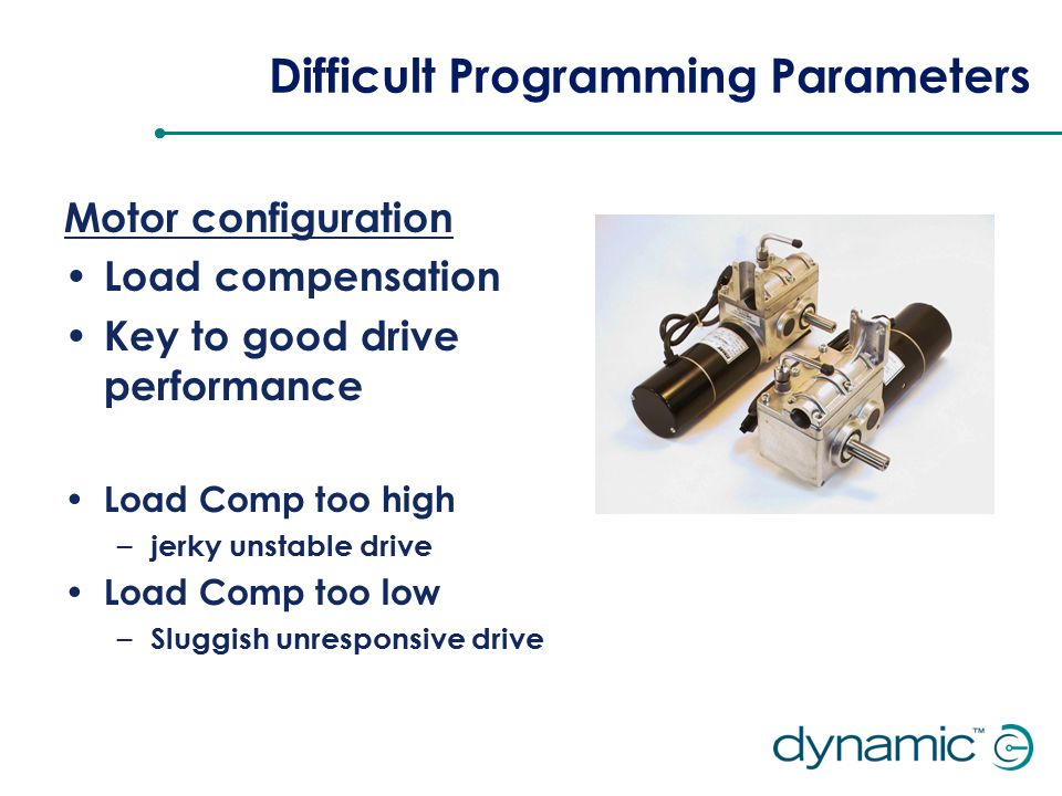 Difficult Programming Parameters Motor configuration Load compensation Key to good drive performance Load Comp too high – jerky unstable drive Load Comp too low – Sluggish unresponsive drive