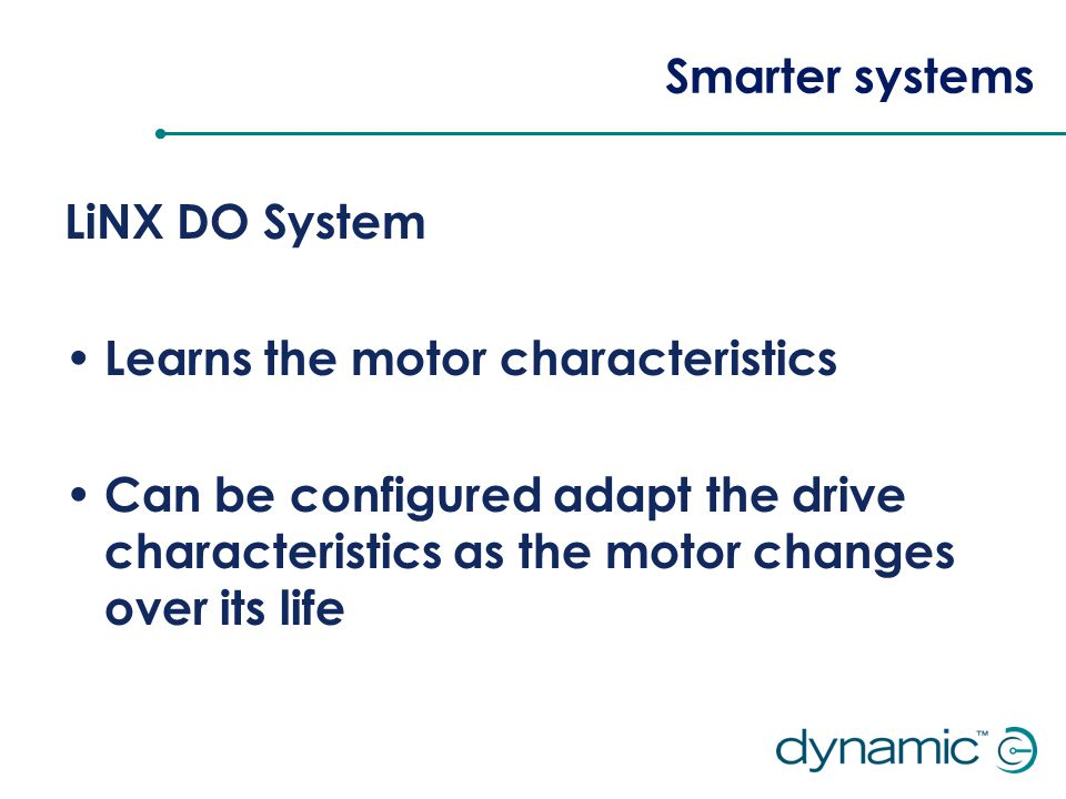 Smarter systems LiNX DO System Learns the motor characteristics Can be configured adapt the drive characteristics as the motor changes over its life