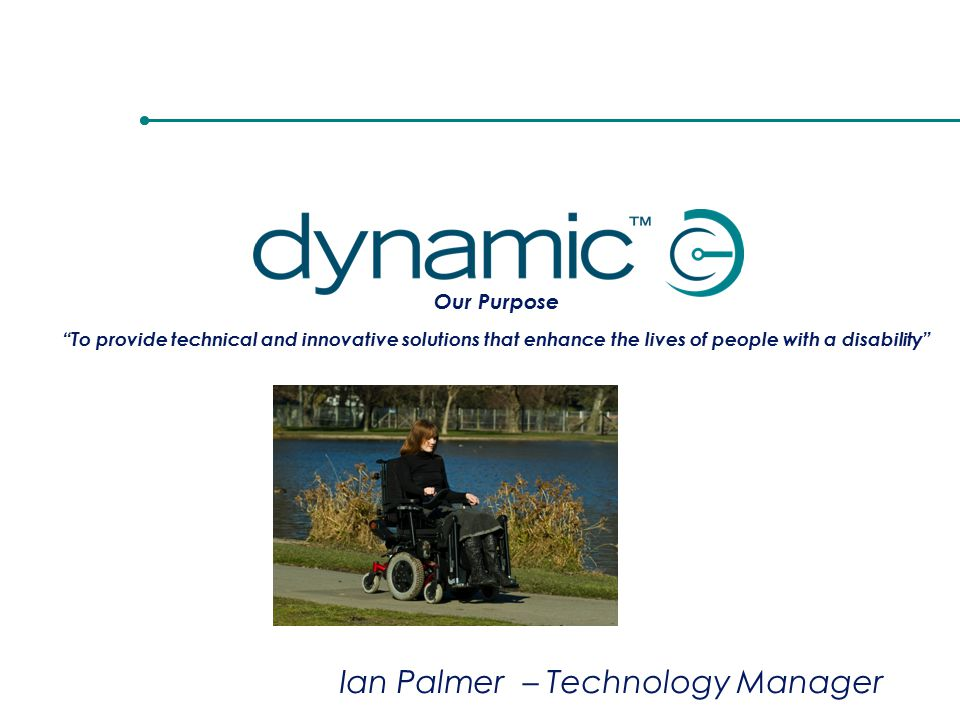 Our Purpose To provide technical and innovative solutions that enhance the lives of people with a disability Ian Palmer – Technology Manager