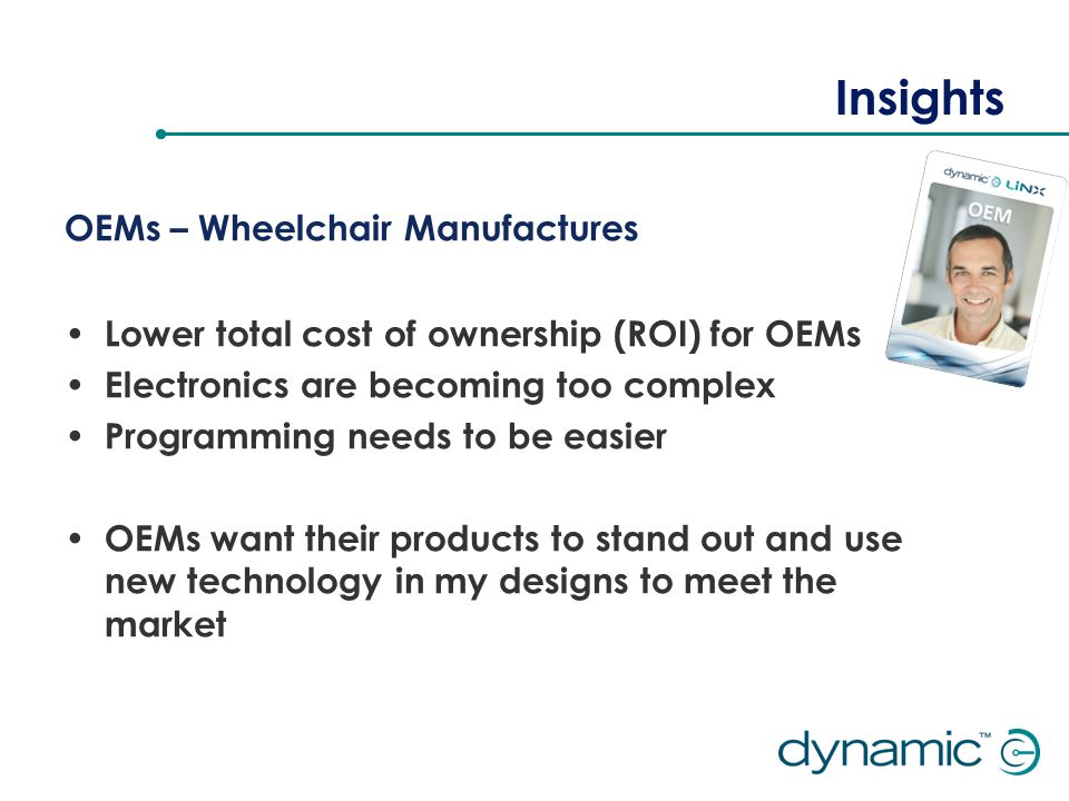 Insights OEMs – Wheelchair Manufactures Lower total cost of ownership (ROI) for OEMs Electronics are becoming too complex Programming needs to be easier OEMs want their products to stand out and use new technology in my designs to meet the market
