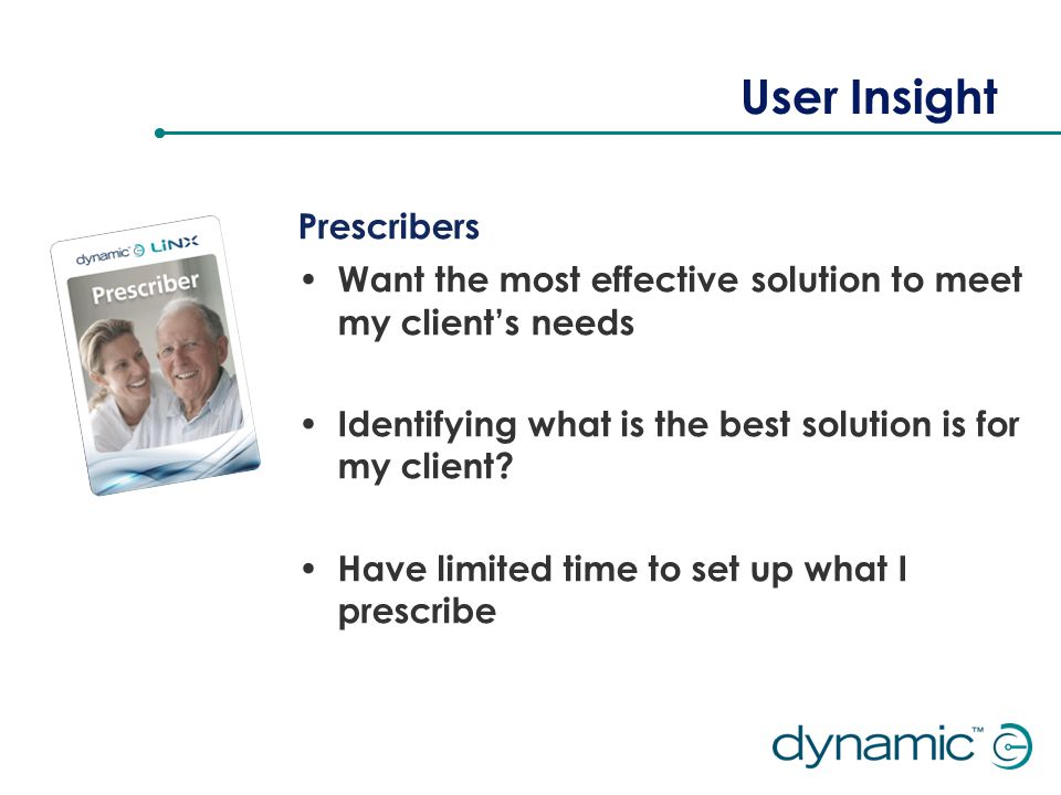 User Insight Prescribers Want the most effective solution to meet my client's needs Identifying what is the best solution is for my client.