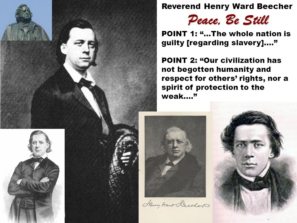 Reverend Henry Ward Beecher Peace, Be Still POINT 1: …The whole nation is guilty [regarding slavery]…. POINT 2: Our civilization has not begotten humanity and respect for others' rights, nor a spirit of protection to the weak….
