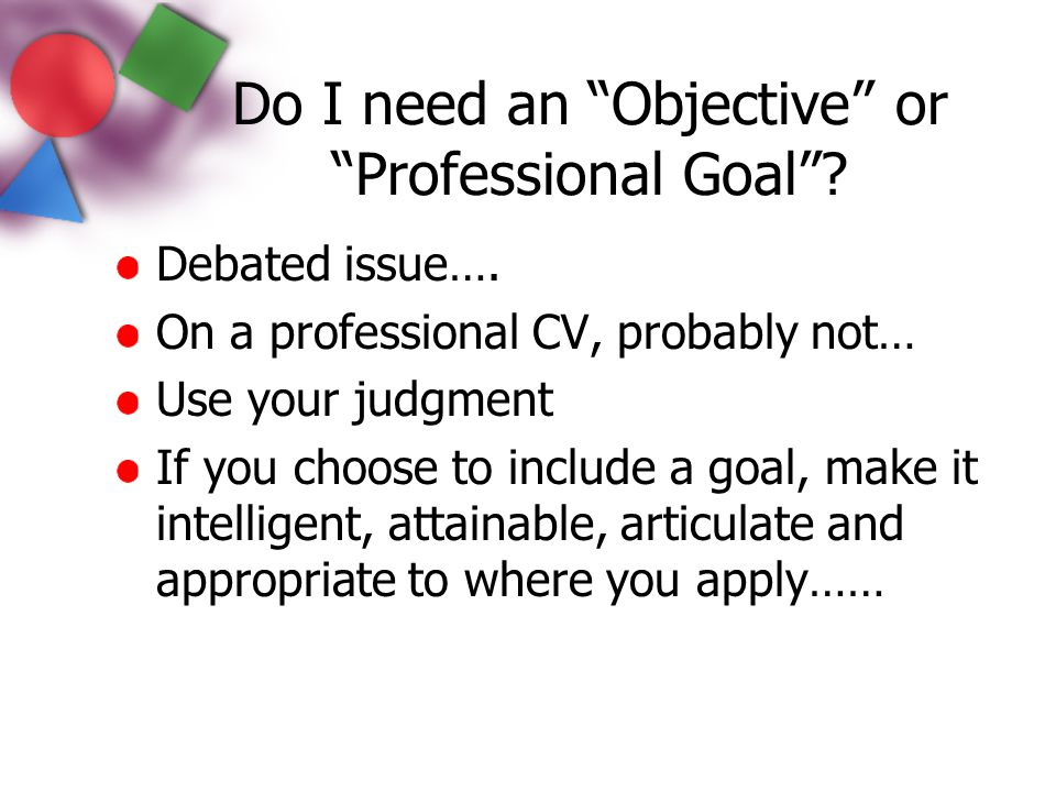 """Do I need an """"Objective"""" or """"Professional Goal""""? Debated issue…. On a professional CV, probably not… Use your judgment If you choose to include a goal"""