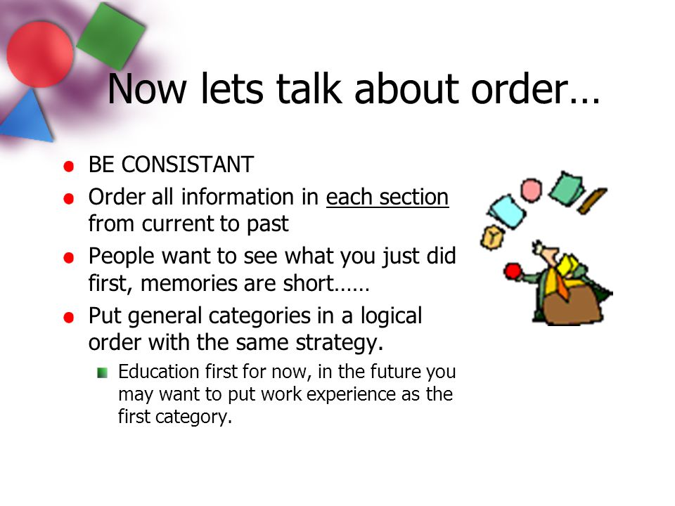 Now lets talk about order… BE CONSISTANT Order all information in each section from current to past People want to see what you just did first, memori