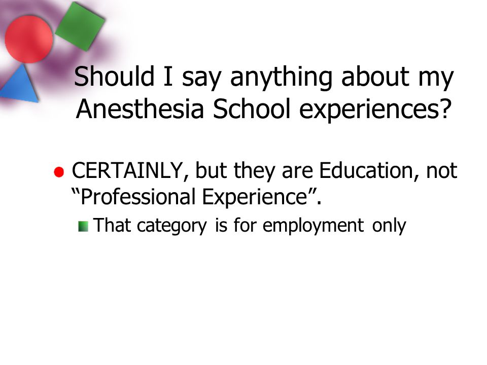 """Should I say anything about my Anesthesia School experiences? CERTAINLY, but they are Education, not """"Professional Experience"""". That category is for e"""