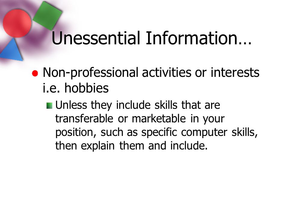 Non-professional activities or interests i.e. hobbies Unless they include skills that are transferable or marketable in your position, such as specifi