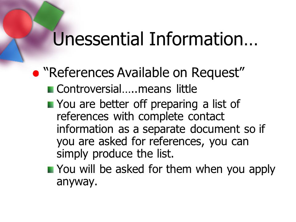 """Unessential Information… """"References Available on Request"""" Controversial…..means little You are better off preparing a list of references with complet"""