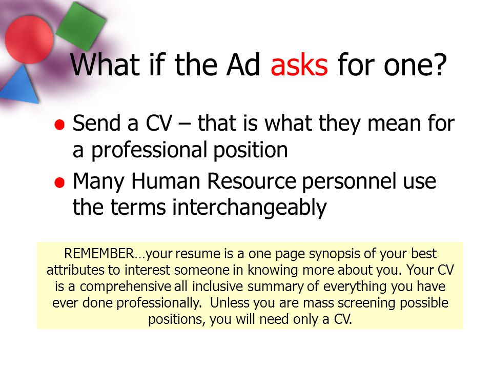 What if the Ad asks for one? Send a CV – that is what they mean for a professional position Many Human Resource personnel use the terms interchangeabl