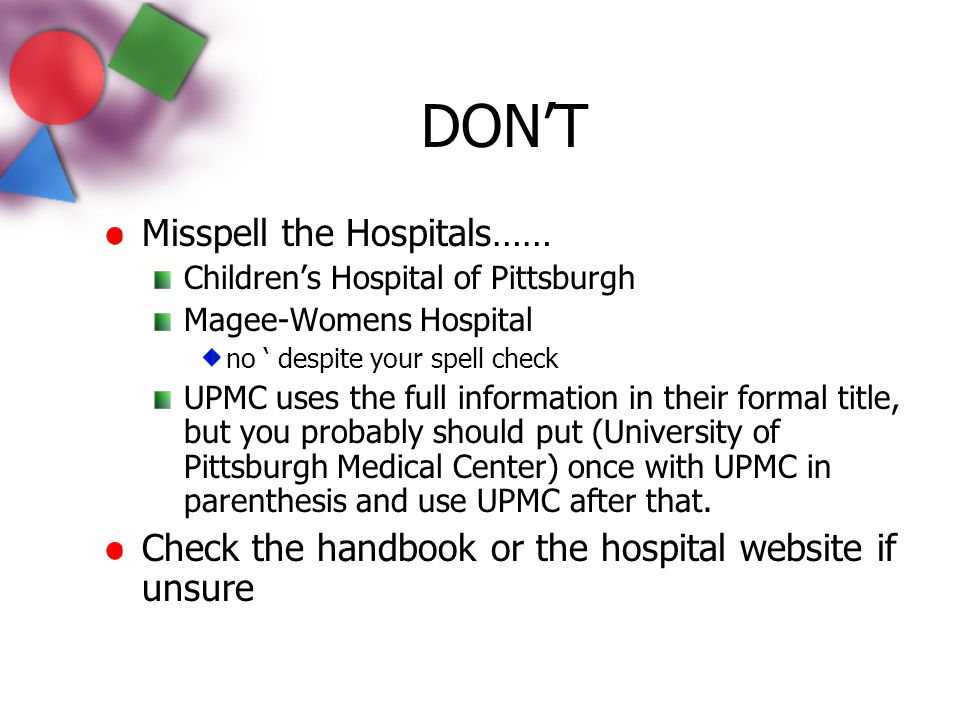 Misspell the Hospitals…… Children's Hospital of Pittsburgh Magee-Womens Hospital no ' despite your spell check UPMC uses the full information in their