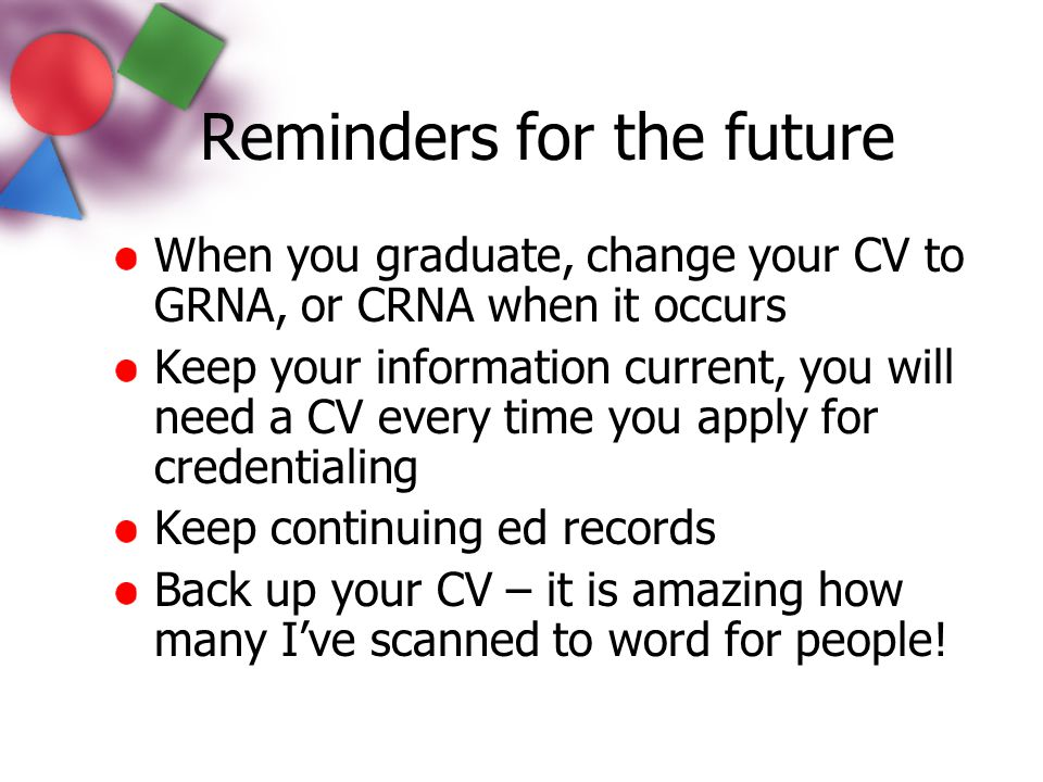 Reminders for the future When you graduate, change your CV to GRNA, or CRNA when it occurs Keep your information current, you will need a CV every tim