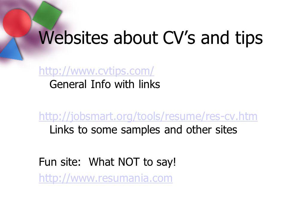 Websites about CV's and tips http://www.cvtips.com/ http://www.cvtips.com/ General Info with links http://jobsmart.org/tools/resume/res-cv.htm http://