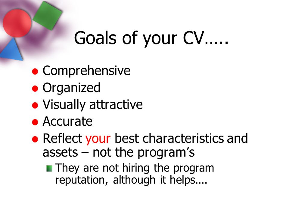 Goals of your CV….. Comprehensive Organized Visually attractive Accurate Reflect your best characteristics and assets – not the program's They are not