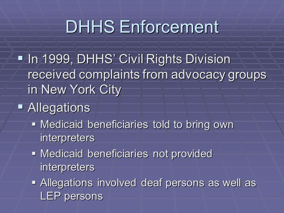 DHHS Enforcement  In 1999, DHHS' Civil Rights Division received complaints from advocacy groups in New York City  Allegations  Medicaid beneficiaries told to bring own interpreters  Medicaid beneficiaries not provided interpreters  Allegations involved deaf persons as well as LEP persons