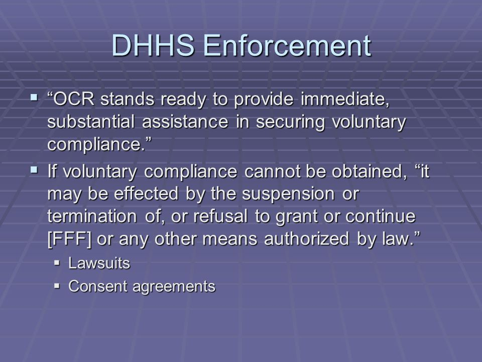 DHHS Enforcement  OCR stands ready to provide immediate, substantial assistance in securing voluntary compliance.  If voluntary compliance cannot be obtained, it may be effected by the suspension or termination of, or refusal to grant or continue [FFF] or any other means authorized by law.  Lawsuits  Consent agreements