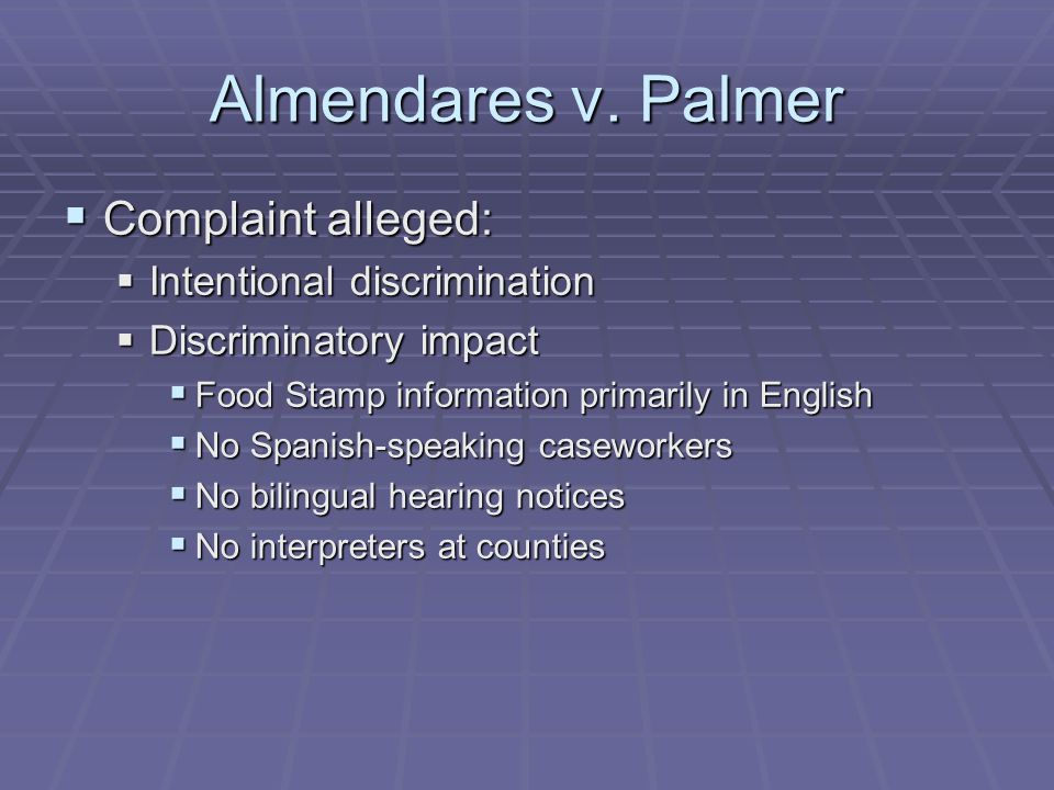 Almendares v. Palmer  Complaint alleged:  Intentional discrimination  Discriminatory impact  Food Stamp information primarily in English  No Span