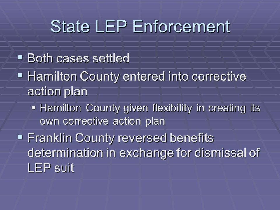State LEP Enforcement  Both cases settled  Hamilton County entered into corrective action plan  Hamilton County given flexibility in creating its own corrective action plan  Franklin County reversed benefits determination in exchange for dismissal of LEP suit