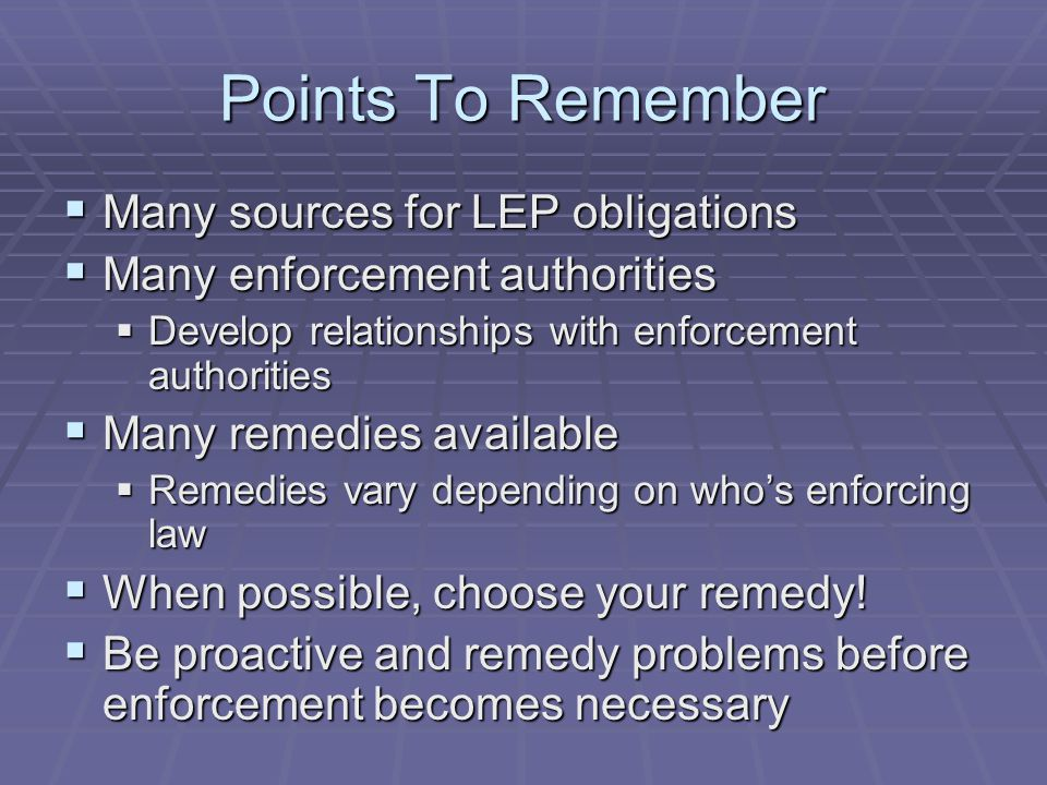 Points To Remember  Many sources for LEP obligations  Many enforcement authorities  Develop relationships with enforcement authorities  Many remedies available  Remedies vary depending on who's enforcing law  When possible, choose your remedy.