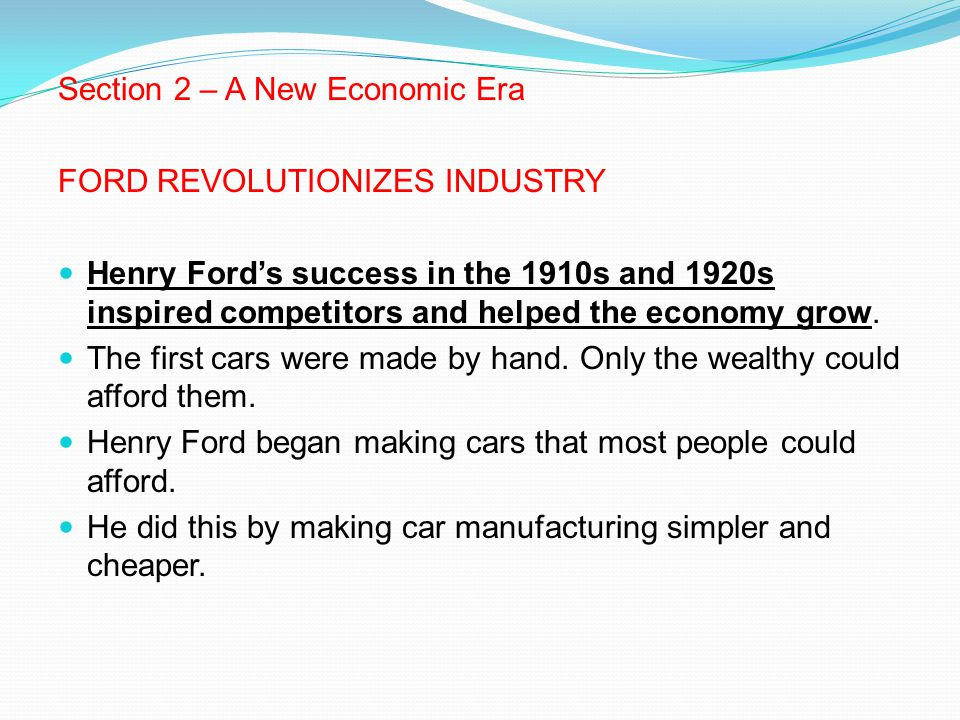 Section 2 – A New Economic Era FORD REVOLUTIONIZES INDUSTRY Henry Ford's success in the 1910s and 1920s inspired competitors and helped the economy gr