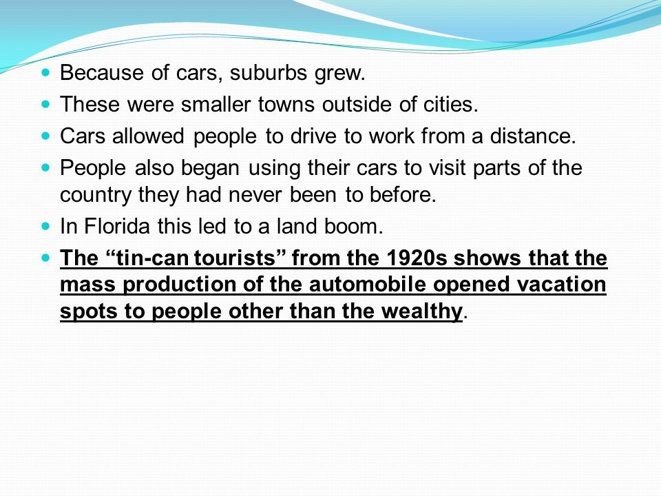 Because of cars, suburbs grew. These were smaller towns outside of cities. Cars allowed people to drive to work from a distance. People also began usi