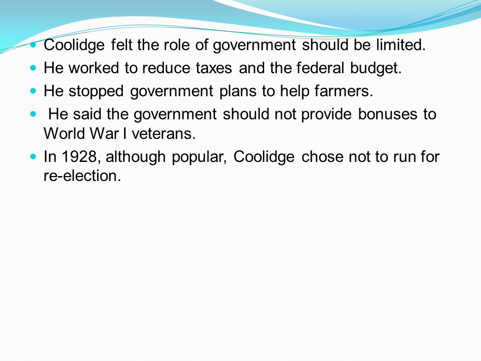 Coolidge felt the role of government should be limited. He worked to reduce taxes and the federal budget. He stopped government plans to help farmers.