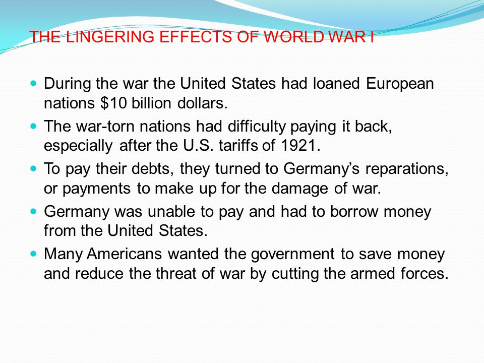 THE LINGERING EFFECTS OF WORLD WAR I During the war the United States had loaned European nations $10 billion dollars. The war-torn nations had diffic