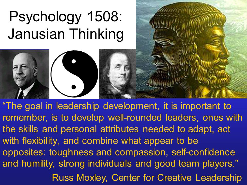 Psychology 1508: Janusian Thinking The goal in leadership development, it is important to remember, is to develop well-rounded leaders, ones with the skills and personal attributes needed to adapt, act with flexibility, and combine what appear to be opposites: toughness and compassion, self-confidence and humility, strong individuals and good team players. Russ Moxley, Center for Creative Leadership