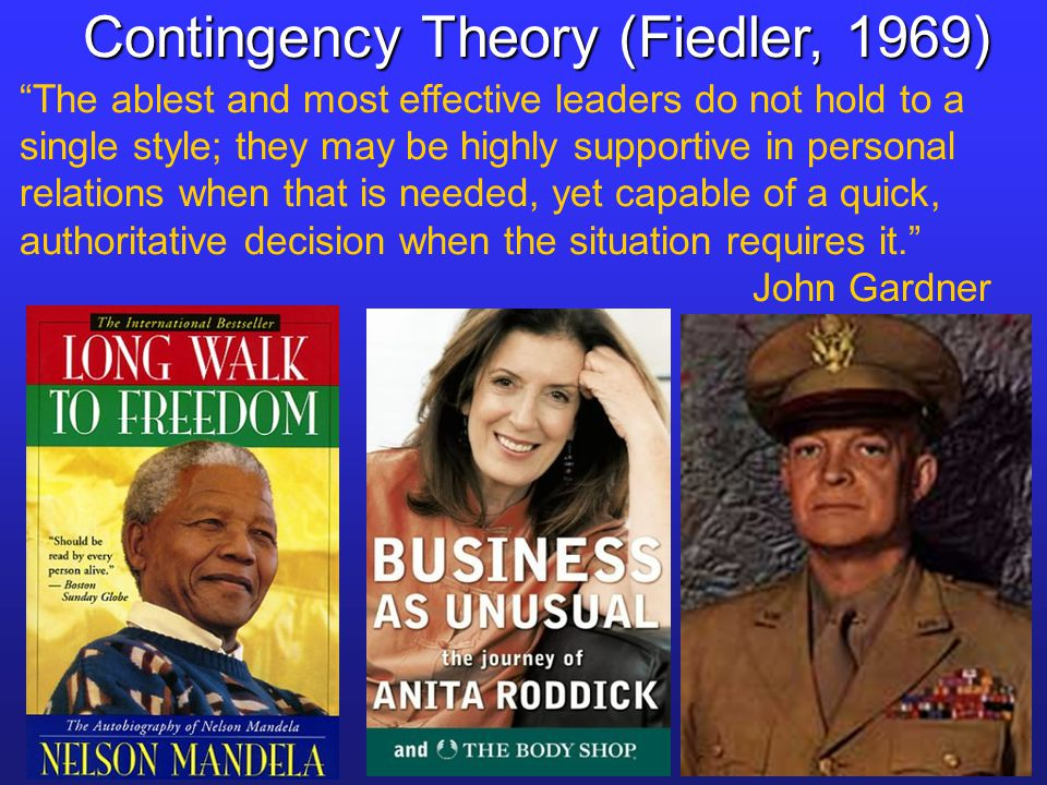 The ablest and most effective leaders do not hold to a single style; they may be highly supportive in personal relations when that is needed, yet capable of a quick, authoritative decision when the situation requires it. John Gardner Contingency Theory (Fiedler, 1969)