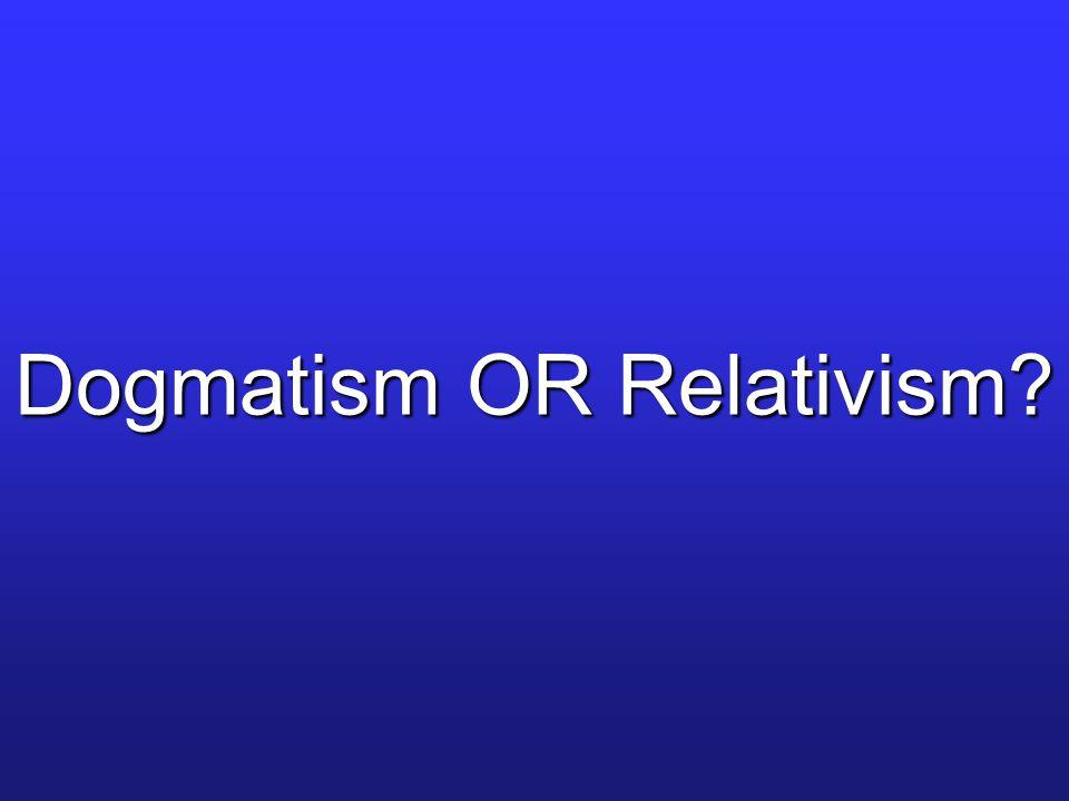Dogmatism OR Relativism