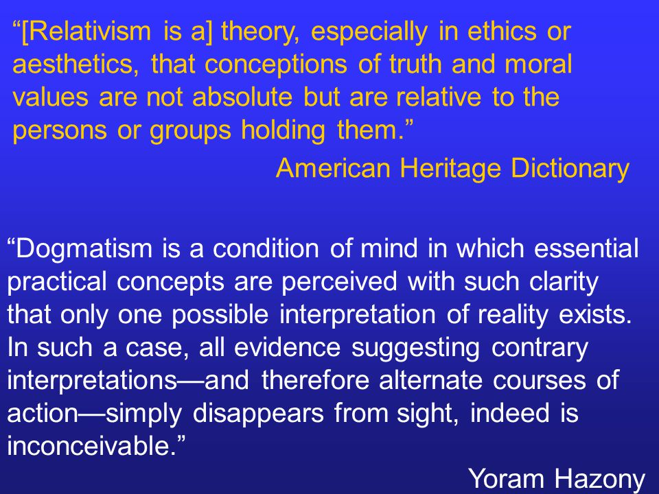 [Relativism is a] theory, especially in ethics or aesthetics, that conceptions of truth and moral values are not absolute but are relative to the persons or groups holding them. American Heritage Dictionary Dogmatism is a condition of mind in which essential practical concepts are perceived with such clarity that only one possible interpretation of reality exists.