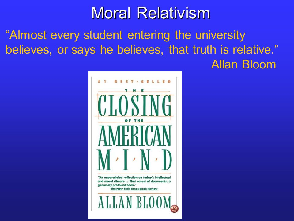 Almost every student entering the university believes, or says he believes, that truth is relative. Allan Bloom Moral Relativism