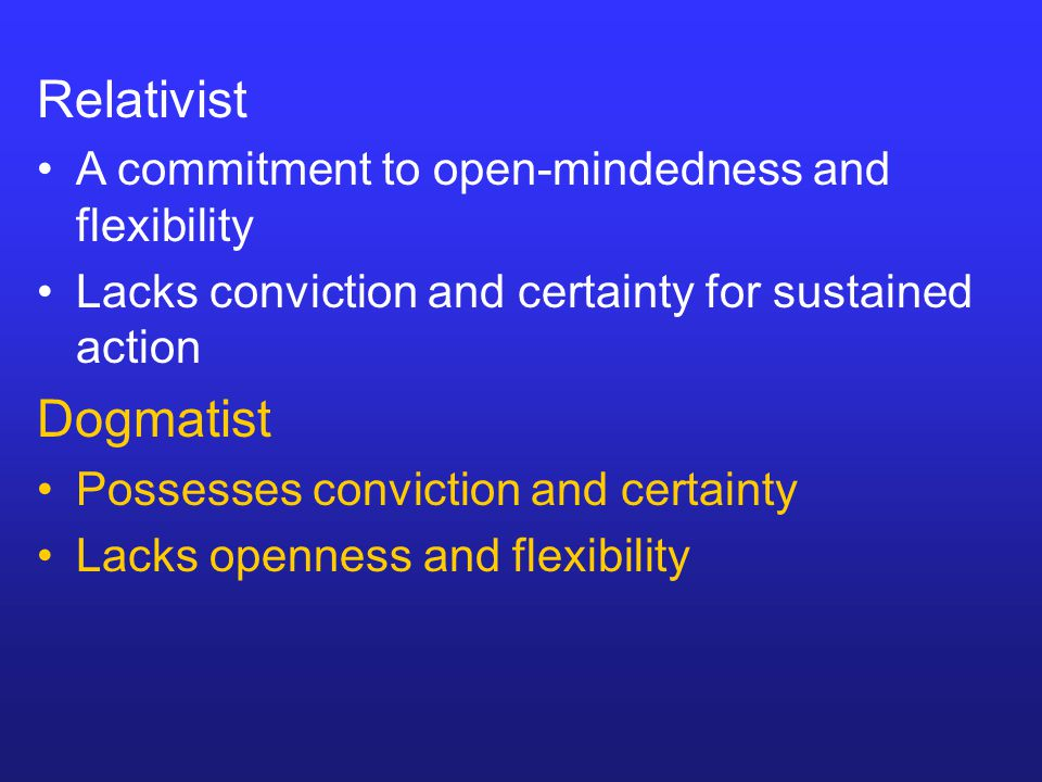 Relativist A commitment to open-mindedness and flexibility Lacks conviction and certainty for sustained action Dogmatist Possesses conviction and cert