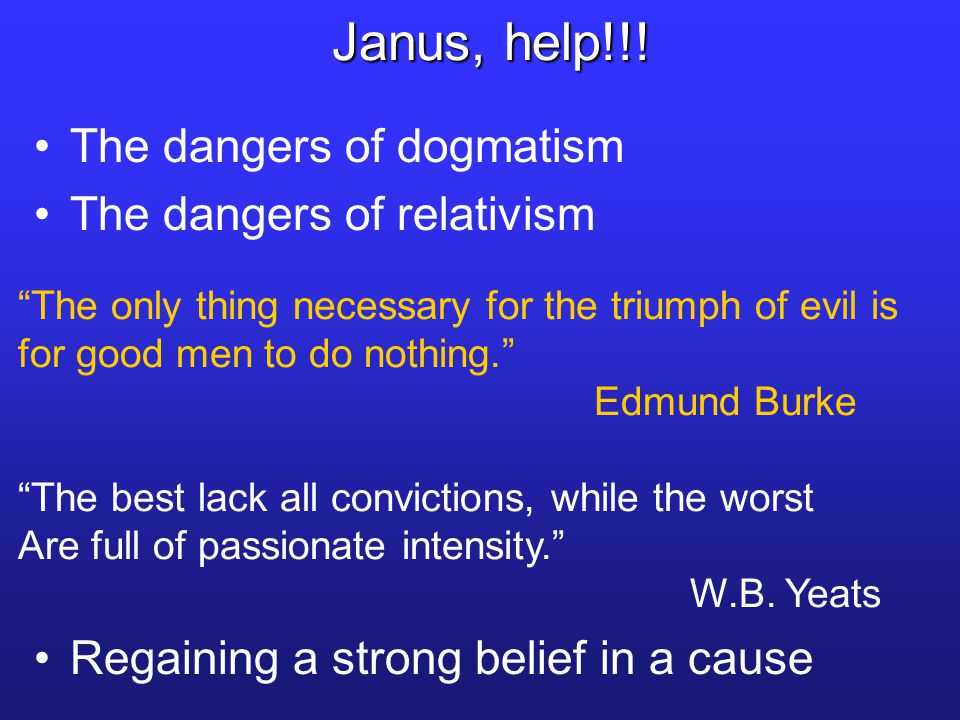 "The dangers of dogmatism The dangers of relativism ""The best lack all convictions, while the worst Are full of passionate intensity."" W.B. Yeats Janus"