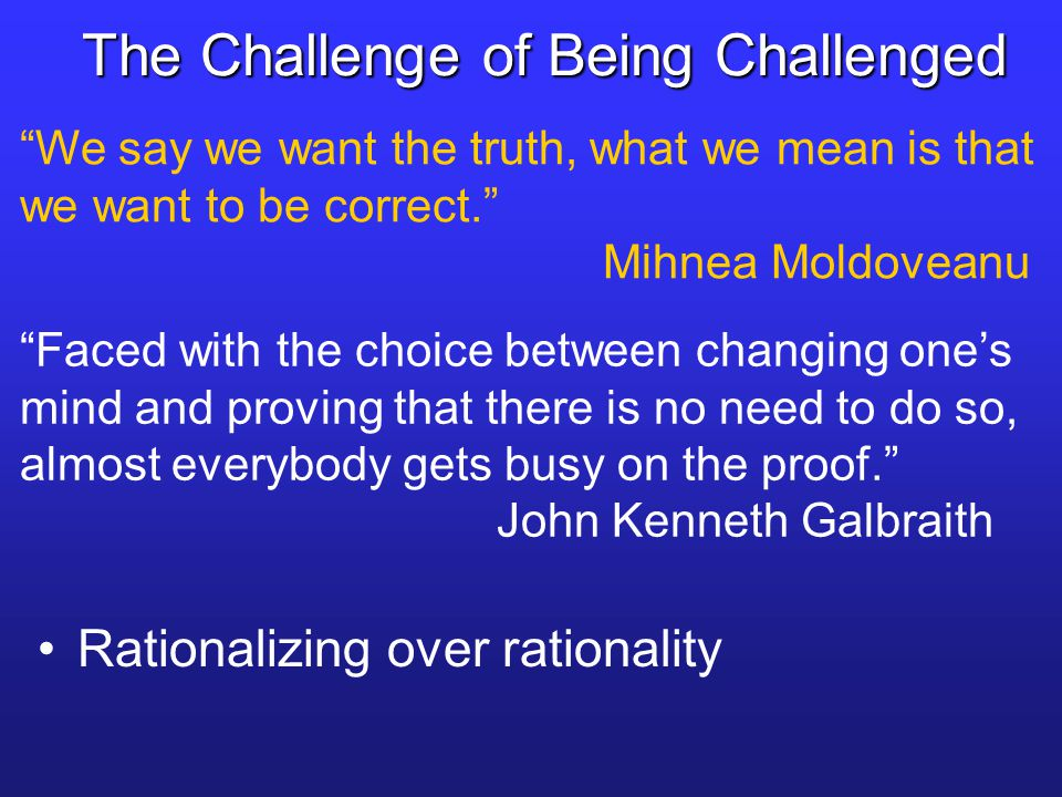 "The Challenge of Being Challenged ""Faced with the choice between changing one's mind and proving that there is no need to do so, almost everybody gets"
