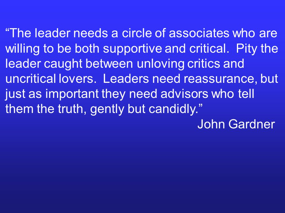 """The leader needs a circle of associates who are willing to be both supportive and critical. Pity the leader caught between unloving critics and uncri"